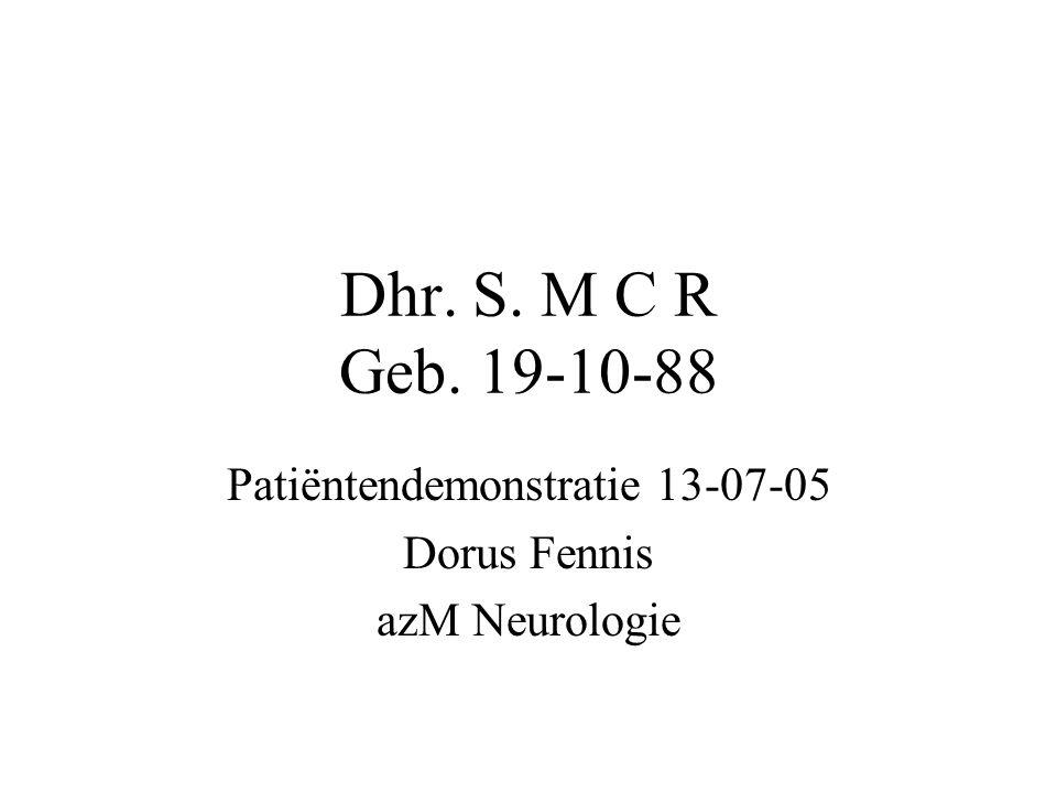Dhr. S. M C R Geb. 19-10-88 Patiëntendemonstratie 13-07-05 Dorus Fennis azM Neurologie