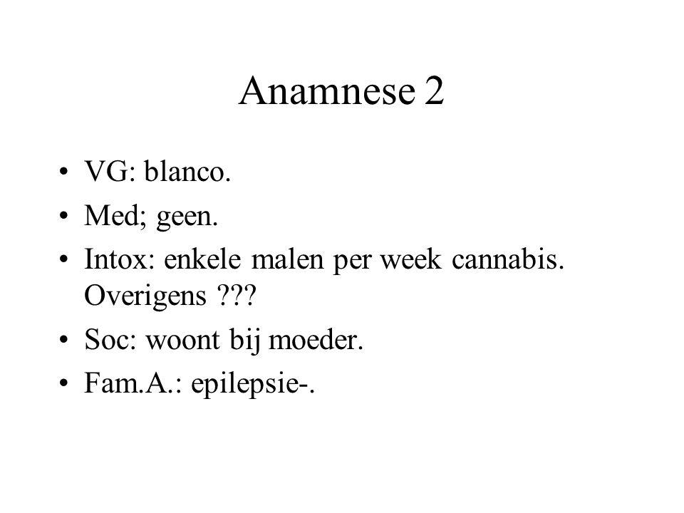 Anamnese 2 VG: blanco. Med; geen. Intox: enkele malen per week cannabis. Overigens ??? Soc: woont bij moeder. Fam.A.: epilepsie-.