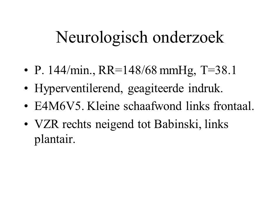 Neurologisch onderzoek P. 144/min., RR=148/68 mmHg, T=38.1 Hyperventilerend, geagiteerde indruk. E4M6V5. Kleine schaafwond links frontaal. VZR rechts