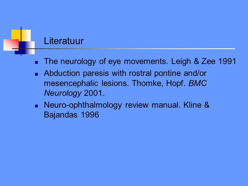 Literatuur The neurology of eye movements. Leigh & Zee 1991 Abduction paresis with rostral pontine and/or mesencephalic lesions. Thomke, Hopf. BMC Neu