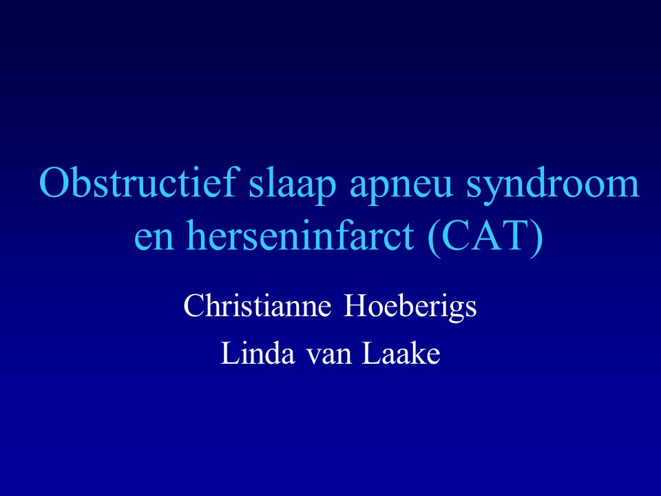 Obstructief slaap apneu syndroom en herseninfarct (CAT) Christianne Hoeberigs Linda van Laake