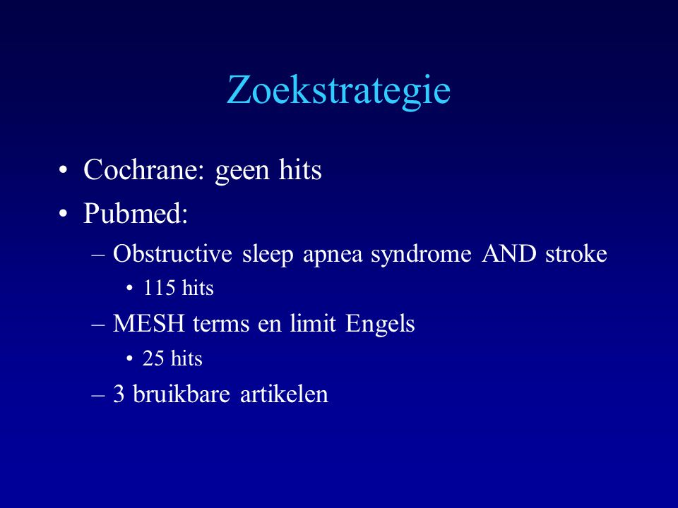 Zoekstrategie Cochrane: geen hits Pubmed: –Obstructive sleep apnea syndrome AND stroke 115 hits –MESH terms en limit Engels 25 hits –3 bruikbare artik