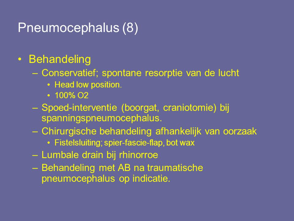 Pneumocephalus (8) Behandeling –Conservatief; spontane resorptie van de lucht Head low position. 100% O2 –Spoed-interventie (boorgat, craniotomie) bij