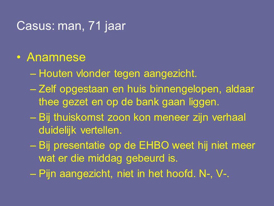 Casus: man, 71 jaar Anamnese –Houten vlonder tegen aangezicht. –Zelf opgestaan en huis binnengelopen, aldaar thee gezet en op de bank gaan liggen. –Bi