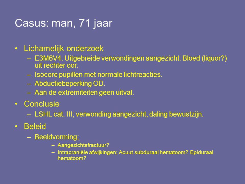 Casus: man, 71 jaar Lichamelijk onderzoek –E3M6V4. Uitgebreide verwondingen aangezicht. Bloed (liquor?) uit rechter oor. –Isocore pupillen met normale