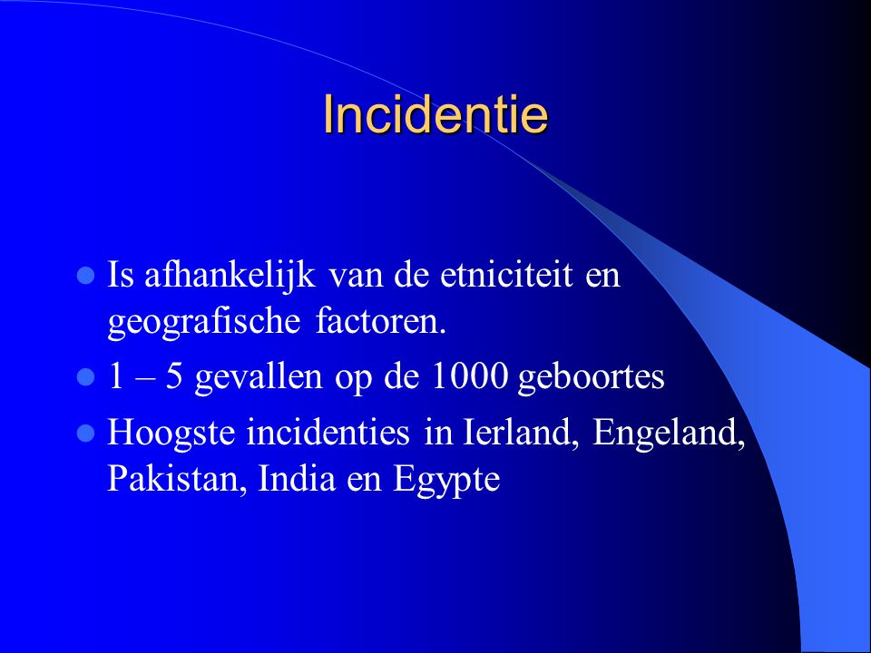 Incidentie Is afhankelijk van de etniciteit en geografische factoren. 1 – 5 gevallen op de 1000 geboortes Hoogste incidenties in Ierland, Engeland, Pa