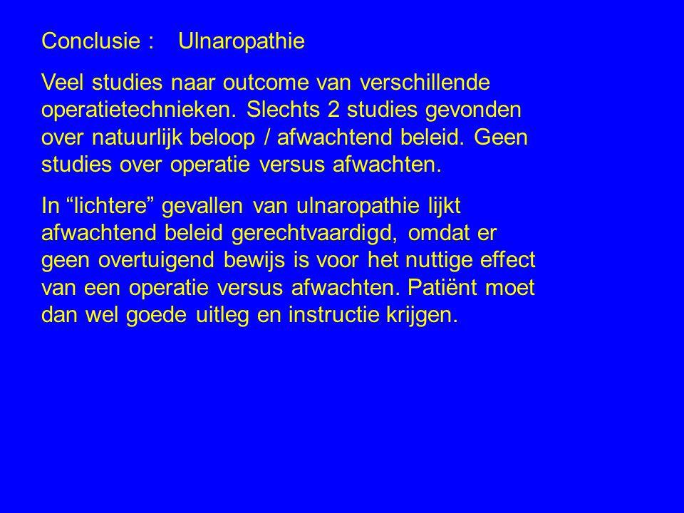 Conclusie :Ulnaropathie Veel studies naar outcome van verschillende operatietechnieken. Slechts 2 studies gevonden over natuurlijk beloop / afwachtend