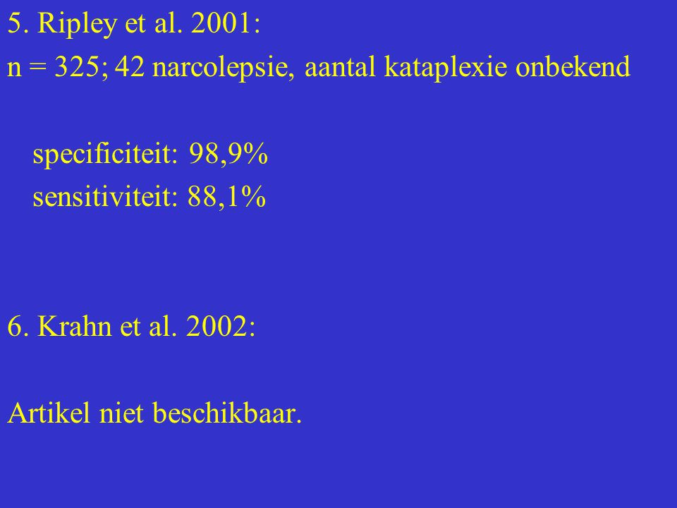 5. Ripley et al. 2001: n = 325; 42 narcolepsie, aantal kataplexie onbekend specificiteit: 98,9% sensitiviteit: 88,1% 6. Krahn et al. 2002: Artikel nie