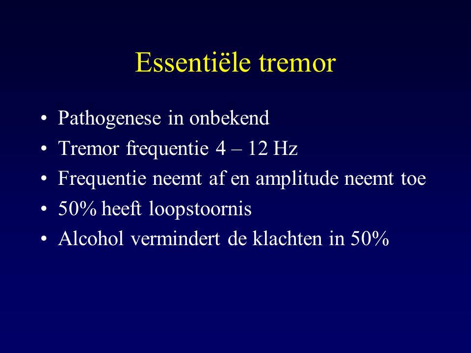 Pathogenese in onbekend Tremor frequentie 4 – 12 Hz Frequentie neemt af en amplitude neemt toe 50% heeft loopstoornis Alcohol vermindert de klachten i