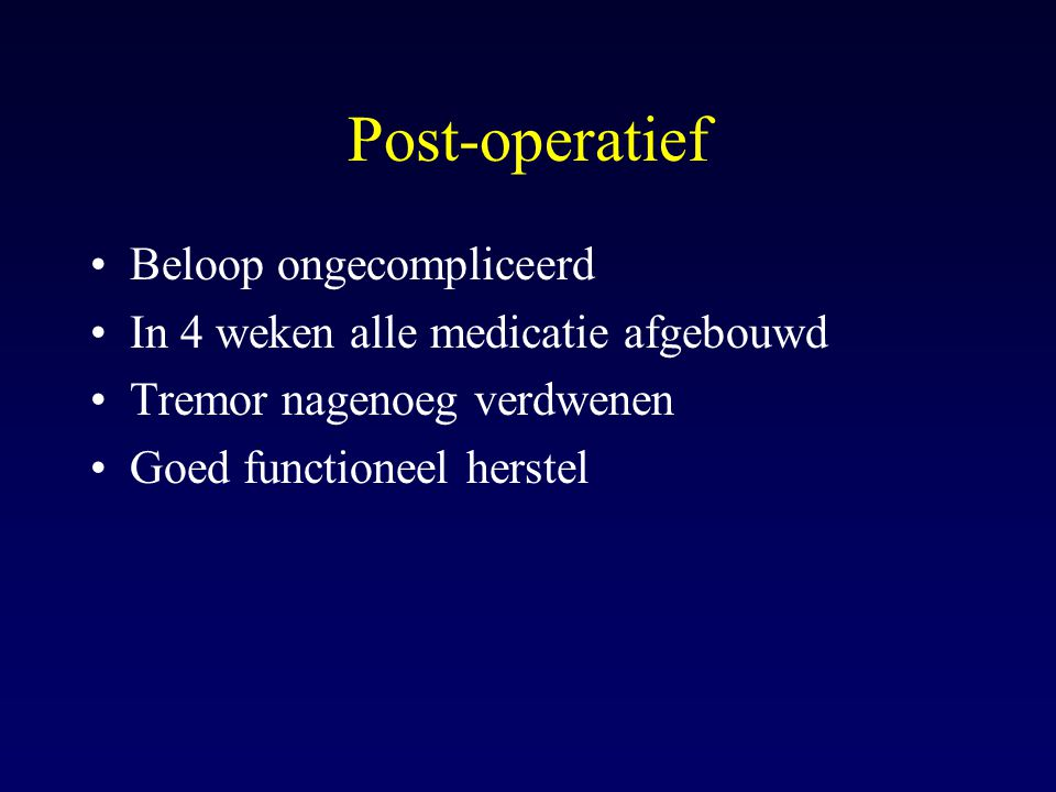 Post-operatief Beloop ongecompliceerd In 4 weken alle medicatie afgebouwd Tremor nagenoeg verdwenen Goed functioneel herstel