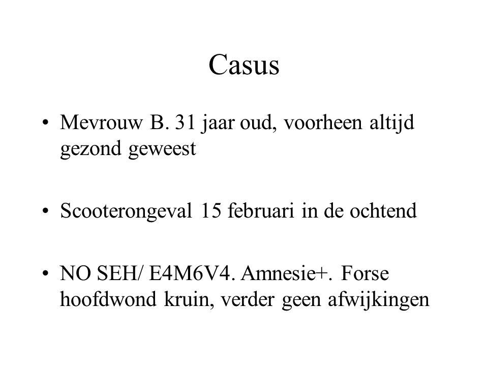 Casus Mevrouw B. 31 jaar oud, voorheen altijd gezond geweest Scooterongeval 15 februari in de ochtend NO SEH/ E4M6V4. Amnesie+. Forse hoofdwond kruin,