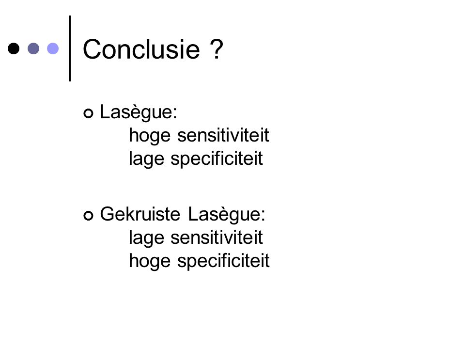 Conclusie ? Lasègue: hoge sensitiviteit lage specificiteit Gekruiste Lasègue: lage sensitiviteit hoge specificiteit