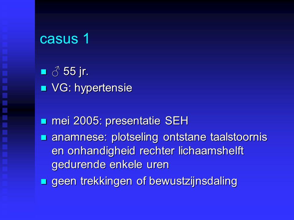 casus 1 ♂ 55 jr. ♂ 55 jr. VG: hypertensie VG: hypertensie mei 2005: presentatie SEH mei 2005: presentatie SEH anamnese: plotseling ontstane taalstoorn