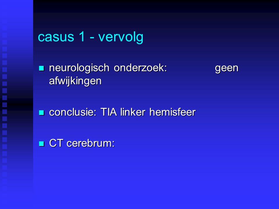 casus 1 - vervolg neurologisch onderzoek: geen afwijkingen neurologisch onderzoek: geen afwijkingen conclusie: TIA linker hemisfeer conclusie: TIA lin