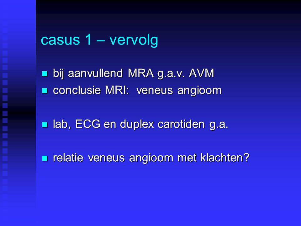 casus 1 – vervolg bij aanvullend MRA g.a.v. AVM bij aanvullend MRA g.a.v. AVM conclusie MRI: veneus angioom conclusie MRI: veneus angioom lab, ECG en
