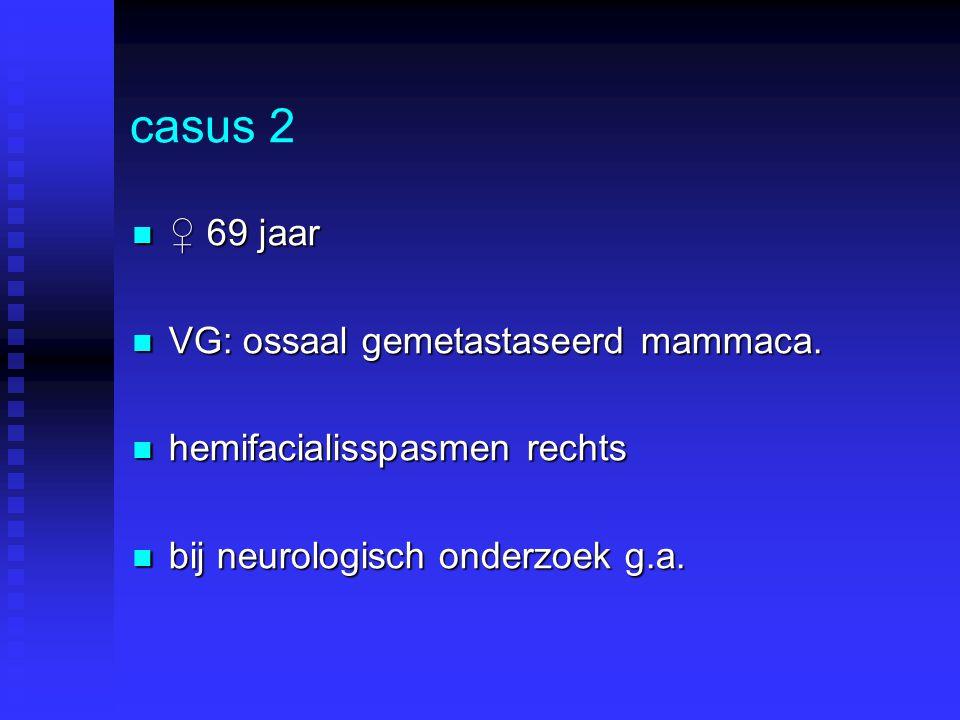 casus 2 ♀ 69 jaar ♀ 69 jaar VG: ossaal gemetastaseerd mammaca. VG: ossaal gemetastaseerd mammaca. hemifacialisspasmen rechts hemifacialisspasmen recht