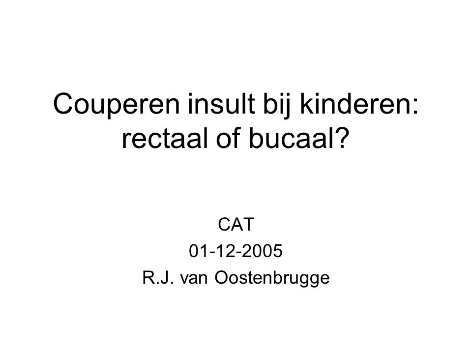 Couperen insult bij kinderen: rectaal of bucaal? CAT 01-12-2005 R.J. van Oostenbrugge