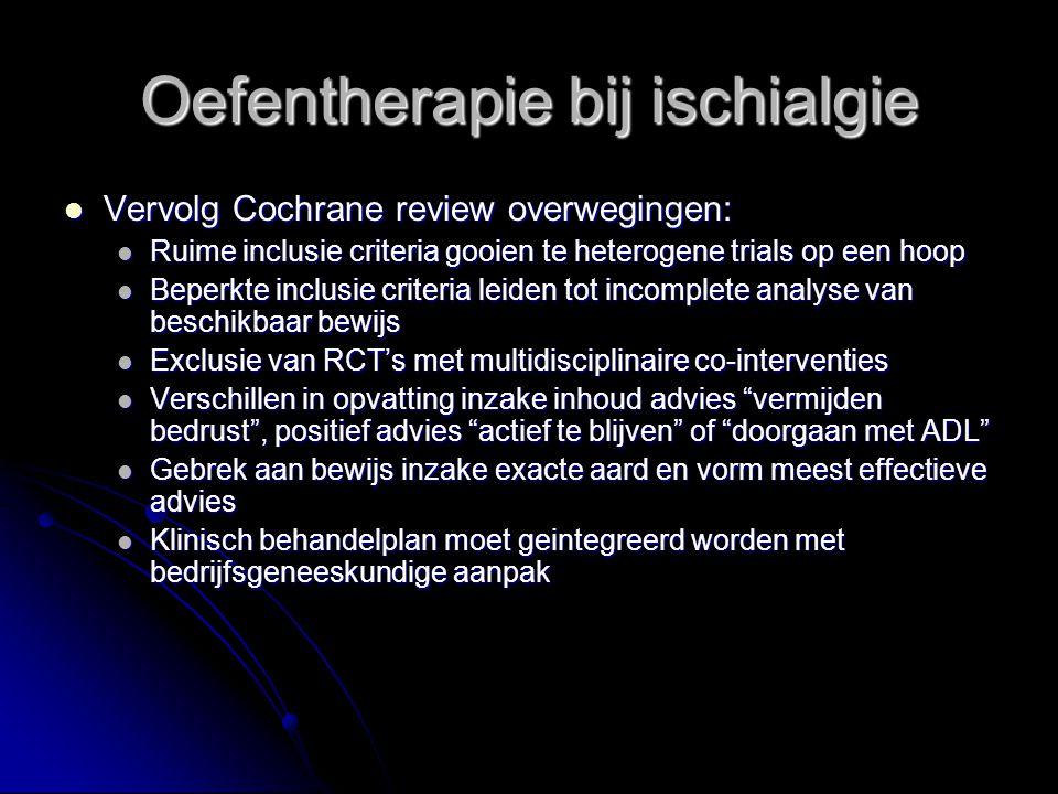Oefentherapie bij ischialgie Vervolg Cochrane review overwegingen: Vervolg Cochrane review overwegingen: Ruime inclusie criteria gooien te heterogene trials op een hoop Ruime inclusie criteria gooien te heterogene trials op een hoop Beperkte inclusie criteria leiden tot incomplete analyse van beschikbaar bewijs Beperkte inclusie criteria leiden tot incomplete analyse van beschikbaar bewijs Exclusie van RCT's met multidisciplinaire co-interventies Exclusie van RCT's met multidisciplinaire co-interventies Verschillen in opvatting inzake inhoud advies vermijden bedrust , positief advies actief te blijven of doorgaan met ADL Verschillen in opvatting inzake inhoud advies vermijden bedrust , positief advies actief te blijven of doorgaan met ADL Gebrek aan bewijs inzake exacte aard en vorm meest effectieve advies Gebrek aan bewijs inzake exacte aard en vorm meest effectieve advies Klinisch behandelplan moet geintegreerd worden met bedrijfsgeneeskundige aanpak Klinisch behandelplan moet geintegreerd worden met bedrijfsgeneeskundige aanpak