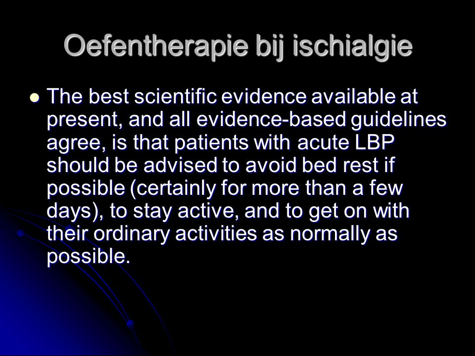 Oefentherapie bij ischialgie The best scientific evidence available at present, and all evidence-based guidelines agree, is that patients with acute LBP should be advised to avoid bed rest if possible (certainly for more than a few days), to stay active, and to get on with their ordinary activities as normally as possible.