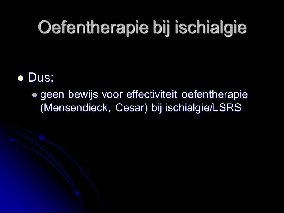 Oefentherapie bij ischialgie Dus: Dus: geen bewijs voor effectiviteit oefentherapie (Mensendieck, Cesar) bij ischialgie/LSRS geen bewijs voor effectiviteit oefentherapie (Mensendieck, Cesar) bij ischialgie/LSRS
