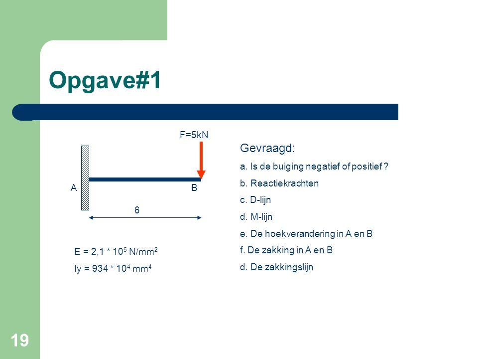 19 Opgave#1 6 F=5kN E = 2,1 * 10 5 N/mm 2 Iy = 934 * 10 4 mm 4 AB Gevraagd: a. Is de buiging negatief of positief ? b. Reactiekrachten c. D-lijn d. M-