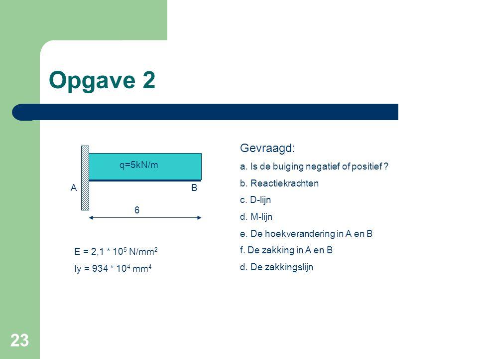 23 Opgave 2 6 E = 2,1 * 10 5 N/mm 2 Iy = 934 * 10 4 mm 4 AB Gevraagd: a. Is de buiging negatief of positief ? b. Reactiekrachten c. D-lijn d. M-lijn e