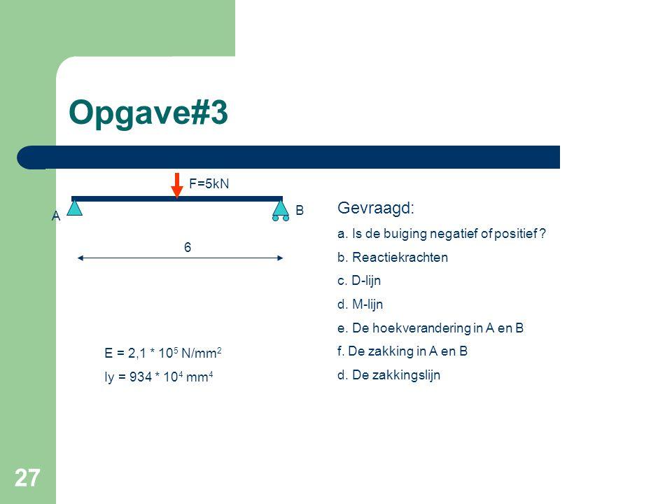 27 Opgave#3 6 A F=5kN B E = 2,1 * 10 5 N/mm 2 Iy = 934 * 10 4 mm 4 Gevraagd: a. Is de buiging negatief of positief ? b. Reactiekrachten c. D-lijn d. M