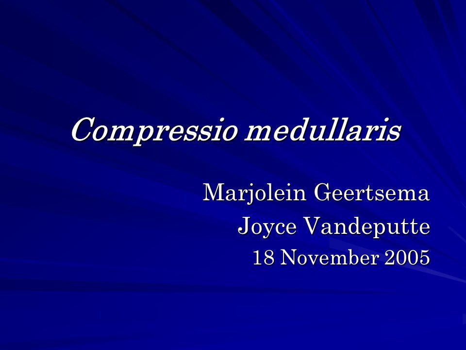 Compressio medullaris Marjolein Geertsema Marjolein Geertsema Joyce Vandeputte 18 November 2005