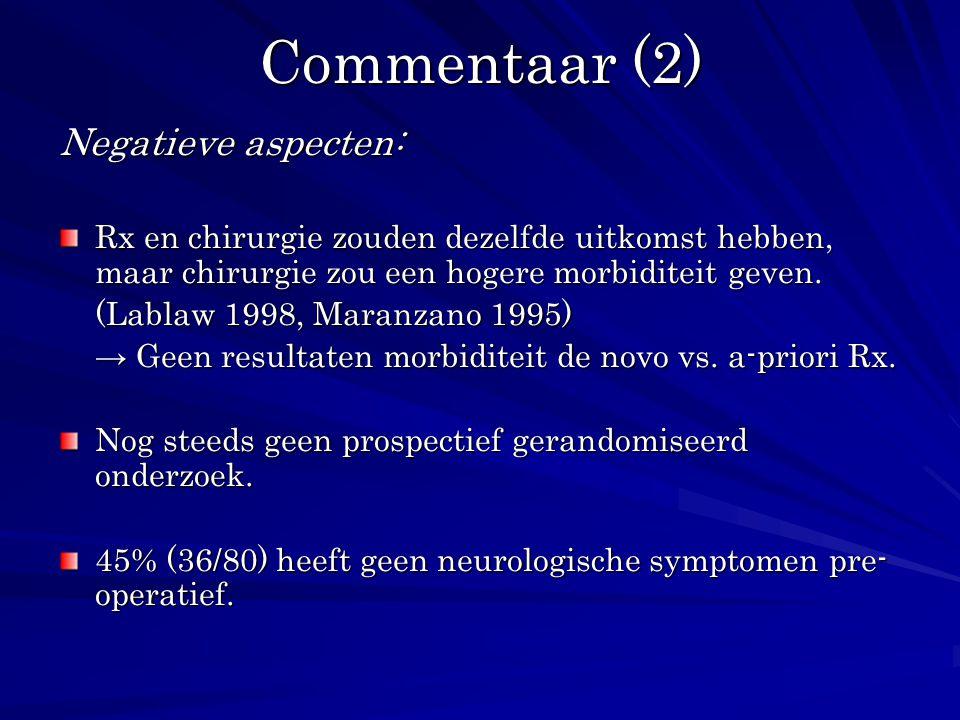 Commentaar (2) Negatieve aspecten: Rx en chirurgie zouden dezelfde uitkomst hebben, maar chirurgie zou een hogere morbiditeit geven. (Lablaw 1998, Mar