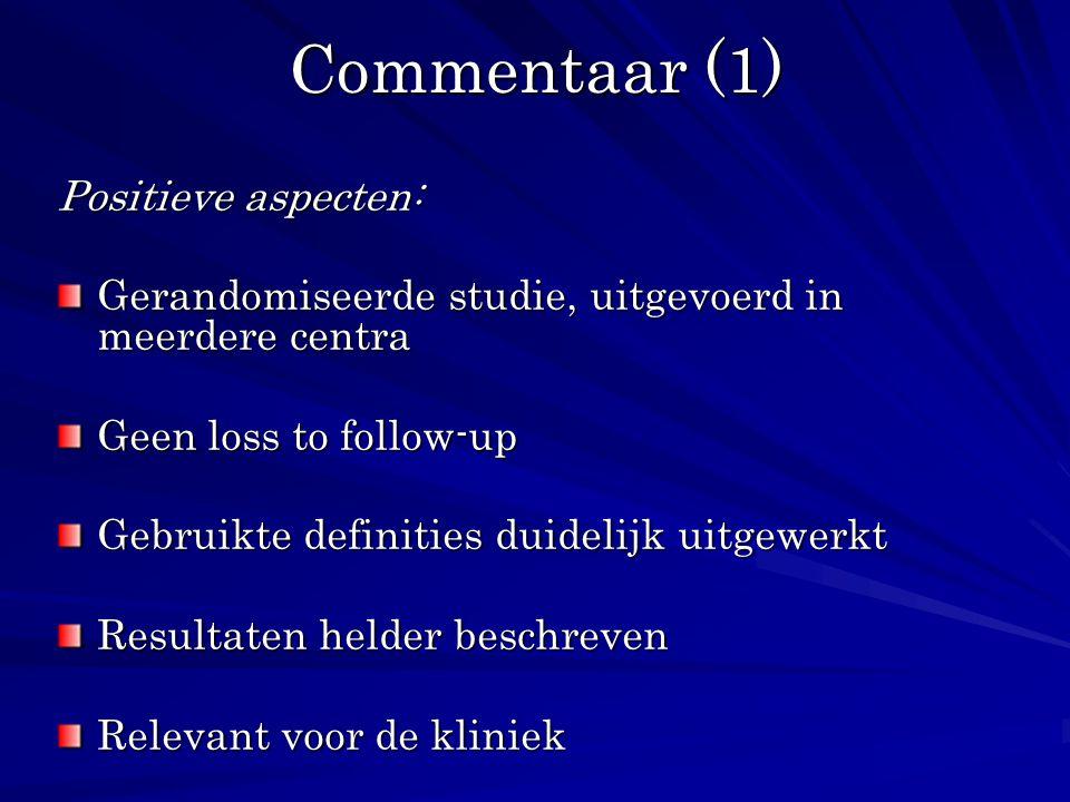Commentaar (1) Positieve aspecten: Gerandomiseerde studie, uitgevoerd in meerdere centra Geen loss to follow-up Gebruikte definities duidelijk uitgewe