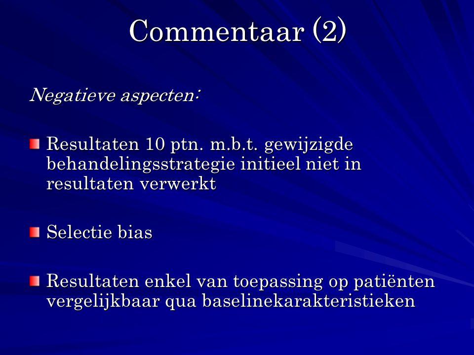 Commentaar (2) Negatieve aspecten: Resultaten 10 ptn. m.b.t. gewijzigde behandelingsstrategie initieel niet in resultaten verwerkt Selectie bias Resul