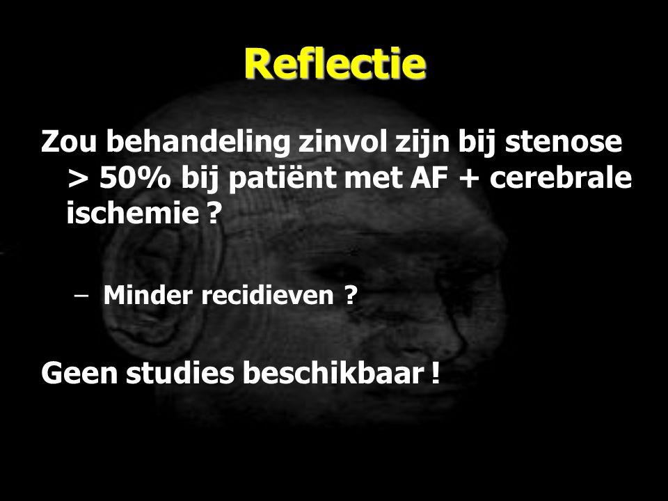 Reflectie Zou behandeling zinvol zijn bij stenose > 50% bij patiënt met AF + cerebrale ischemie ? – Minder recidieven ? Geen studies beschikbaar !