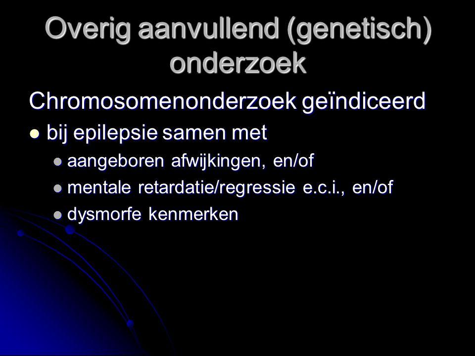 Chromosomenonderzoek geïndiceerd bij epilepsie samen met bij epilepsie samen met aangeboren afwijkingen, en/of aangeboren afwijkingen, en/of mentale retardatie/regressie e.c.i., en/of mentale retardatie/regressie e.c.i., en/of dysmorfe kenmerken dysmorfe kenmerken Overig aanvullend (genetisch) onderzoek