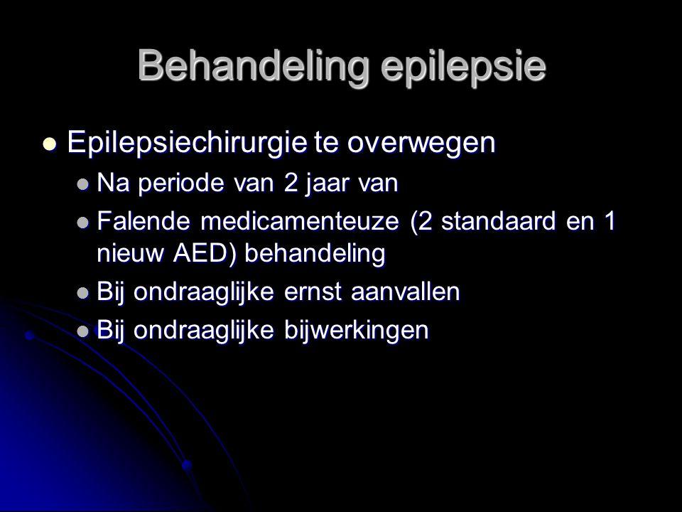 Epilepsiechirurgie te overwegen Epilepsiechirurgie te overwegen Na periode van 2 jaar van Na periode van 2 jaar van Falende medicamenteuze (2 standaard en 1 nieuw AED) behandeling Falende medicamenteuze (2 standaard en 1 nieuw AED) behandeling Bij ondraaglijke ernst aanvallen Bij ondraaglijke ernst aanvallen Bij ondraaglijke bijwerkingen Bij ondraaglijke bijwerkingen Behandeling epilepsie