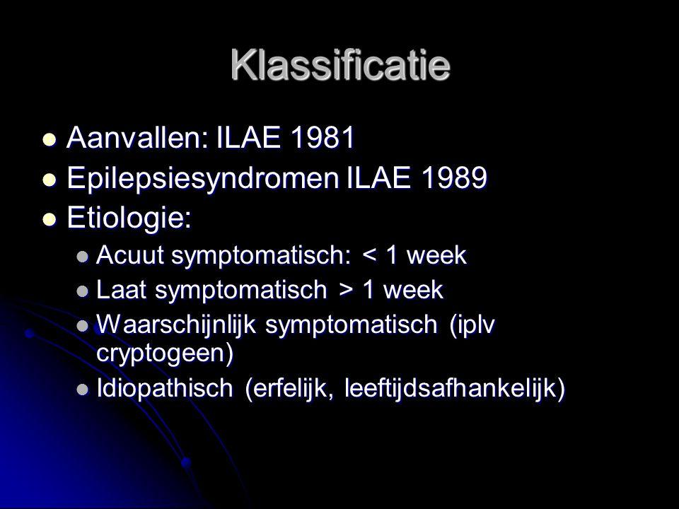 Klassificatie Aanvallen: ILAE 1981 Aanvallen: ILAE 1981 Epilepsiesyndromen ILAE 1989 Epilepsiesyndromen ILAE 1989 Etiologie: Etiologie: Acuut symptomatisch: < 1 week Acuut symptomatisch: < 1 week Laat symptomatisch > 1 week Laat symptomatisch > 1 week Waarschijnlijk symptomatisch (iplv cryptogeen) Waarschijnlijk symptomatisch (iplv cryptogeen) Idiopathisch (erfelijk, leeftijdsafhankelijk) Idiopathisch (erfelijk, leeftijdsafhankelijk)