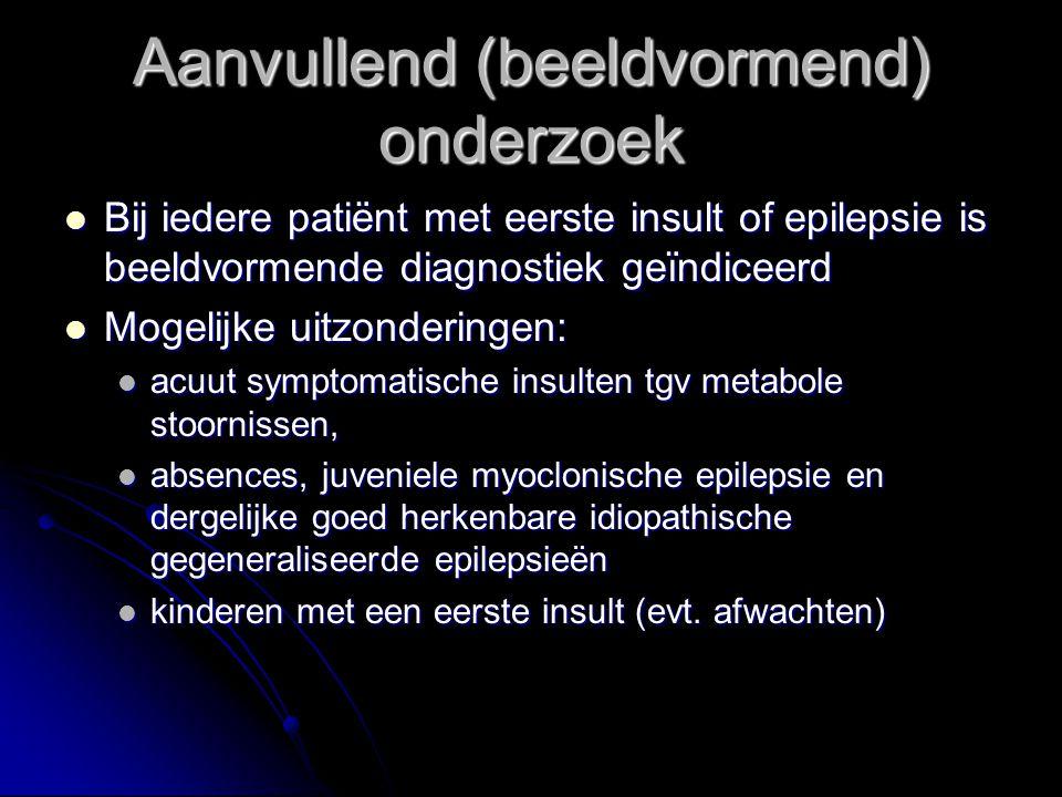 Bij iedere patiënt met eerste insult of epilepsie is beeldvormende diagnostiek geïndiceerd Bij iedere patiënt met eerste insult of epilepsie is beeldvormende diagnostiek geïndiceerd Mogelijke uitzonderingen: Mogelijke uitzonderingen: acuut symptomatische insulten tgv metabole stoornissen, acuut symptomatische insulten tgv metabole stoornissen, absences, juveniele myoclonische epilepsie en dergelijke goed herkenbare idiopathische gegeneraliseerde epilepsieën absences, juveniele myoclonische epilepsie en dergelijke goed herkenbare idiopathische gegeneraliseerde epilepsieën kinderen met een eerste insult (evt.