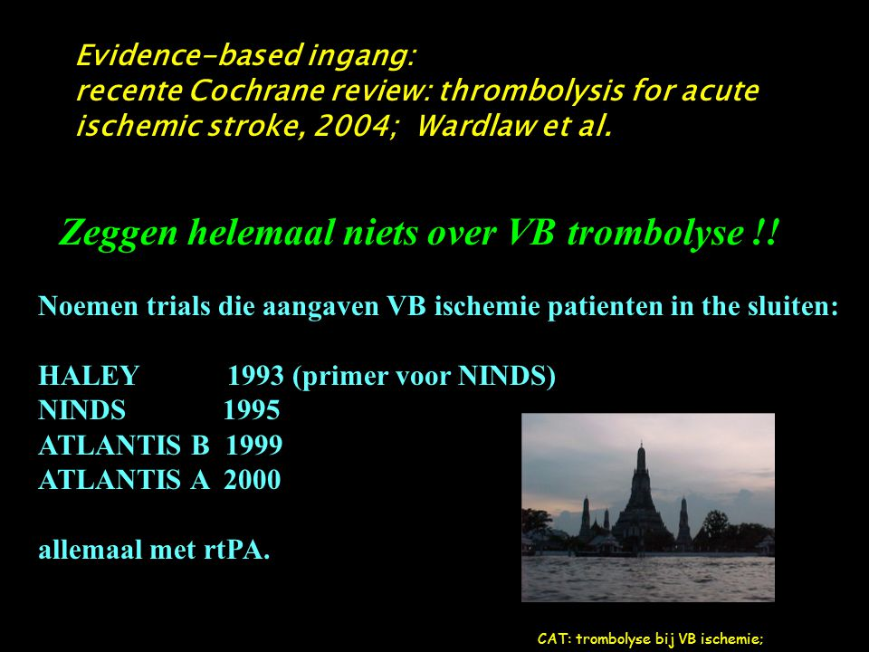 Evidence-based ingang: recente Cochrane review: thrombolysis for acute ischemic stroke, 2004; Wardlaw et al. Zeggen helemaal niets over VB trombolyse
