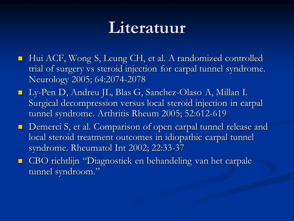 Literatuur Hui ACF, Wong S, Leung CH, et al. A randomized controlled trial of surgery vs steroid injection for carpal tunnel syndrome. Neurology 2005;