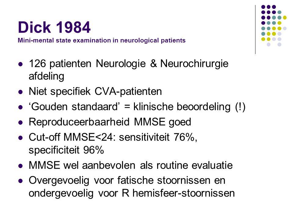 Dick 1984 Mini-mental state examination in neurological patients 126 patienten Neurologie & Neurochirurgie afdeling Niet specifiek CVA-patienten 'Gouden standaard' = klinische beoordeling (!) Reproduceerbaarheid MMSE goed Cut-off MMSE<24: sensitiviteit 76%, specificiteit 96% MMSE wel aanbevolen als routine evaluatie Overgevoelig voor fatische stoornissen en ondergevoelig voor R hemisfeer-stoornissen