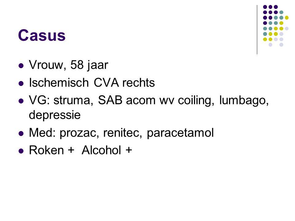 Casus Vrouw, 58 jaar Ischemisch CVA rechts VG: struma, SAB acom wv coiling, lumbago, depressie Med: prozac, renitec, paracetamol Roken + Alcohol +