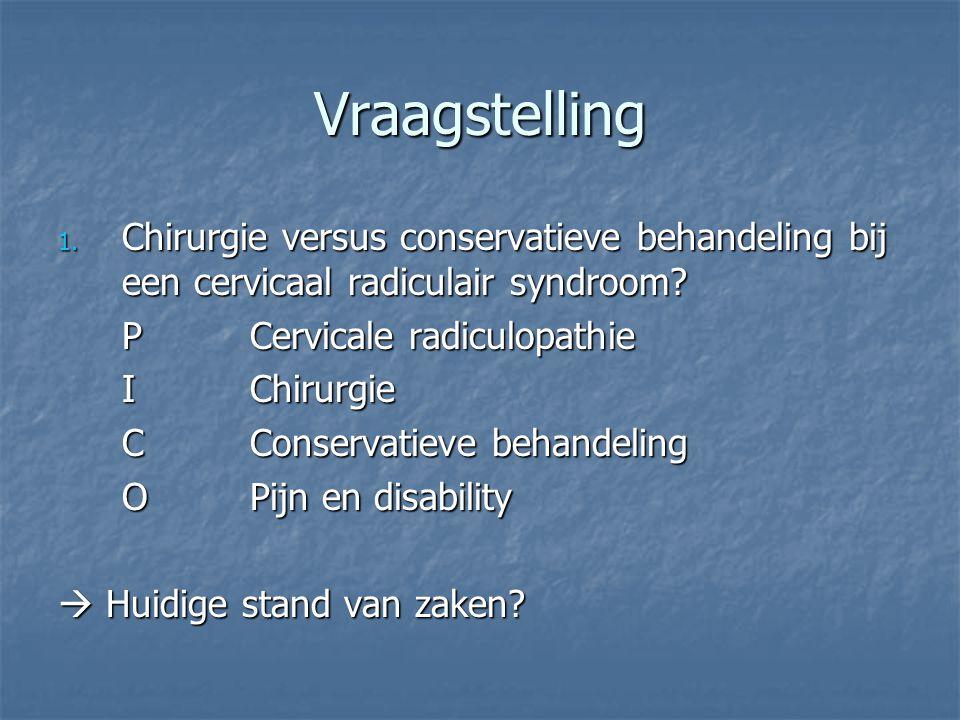 Vraagstelling 1. Chirurgie versus conservatieve behandeling bij een cervicaal radiculair syndroom? PCervicale radiculopathie IChirurgie CConservatieve