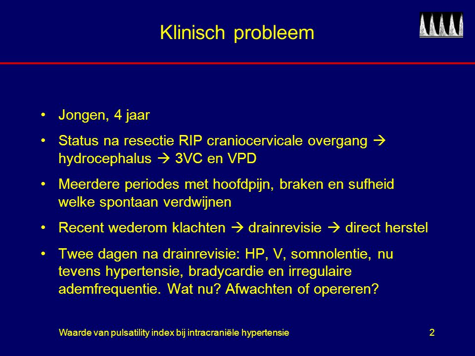 Waarde van pulsatility index bij intracraniële hypertensie2 Klinisch probleem Jongen, 4 jaar Status na resectie RIP craniocervicale overgang  hydroce