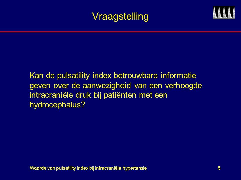 Waarde van pulsatility index bij intracraniële hypertensie6 PICO P:patienten met hydrocephalus I: pulsatility index mbv TCD C:intracraniële drukmeter O:aantal correcte voorspellingen van verhoogde intracraniële druk