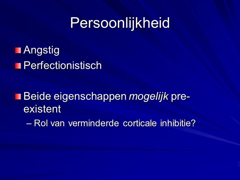 Persoonlijkheid AngstigPerfectionistisch Beide eigenschappen mogelijk pre- existent –Rol van verminderde corticale inhibitie?