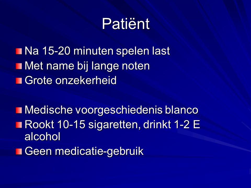 Patiënt Na 15-20 minuten spelen last Met name bij lange noten Grote onzekerheid Medische voorgeschiedenis blanco Rookt 10-15 sigaretten, drinkt 1-2 E