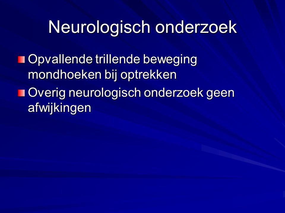 Neurologisch onderzoek Opvallende trillende beweging mondhoeken bij optrekken Overig neurologisch onderzoek geen afwijkingen