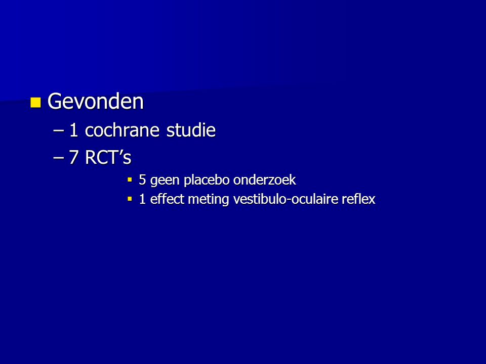 Gevonden Gevonden –1 cochrane studie –7 RCT's  5 geen placebo onderzoek  1 effect meting vestibulo-oculaire reflex
