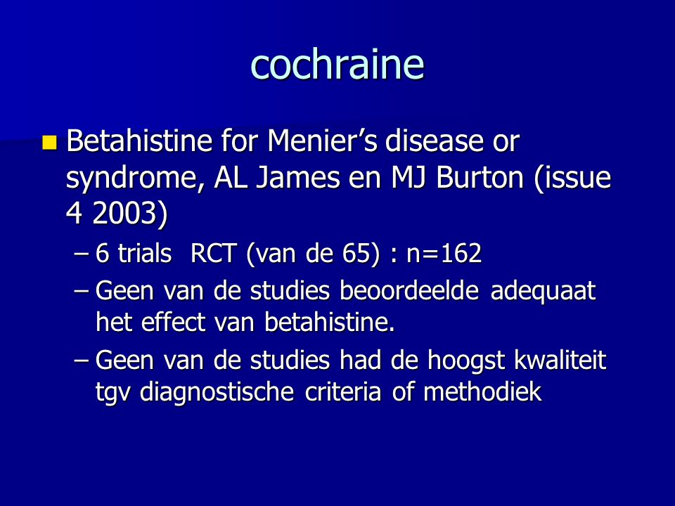 cochraine Betahistine for Menier's disease or syndrome, AL James en MJ Burton (issue 4 2003) Betahistine for Menier's disease or syndrome, AL James en