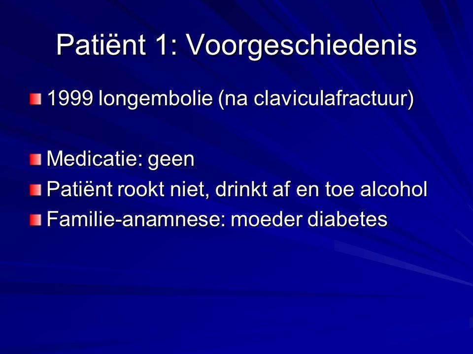 Patiënt 1: Voorgeschiedenis 1999 longembolie (na claviculafractuur) Medicatie: geen Patiënt rookt niet, drinkt af en toe alcohol Familie-anamnese: moeder diabetes