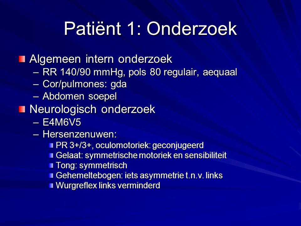 Patiënt 1: Onderzoek Algemeen intern onderzoek –RR 140/90 mmHg, pols 80 regulair, aequaal –Cor/pulmones: gda –Abdomen soepel Neurologisch onderzoek –E4M6V5 –Hersenzenuwen: PR 3+/3+, oculomotoriek: geconjugeerd Gelaat: symmetrische motoriek en sensibiliteit Tong: symmetrisch Gehemeltebogen: iets asymmetrie t.n.v.